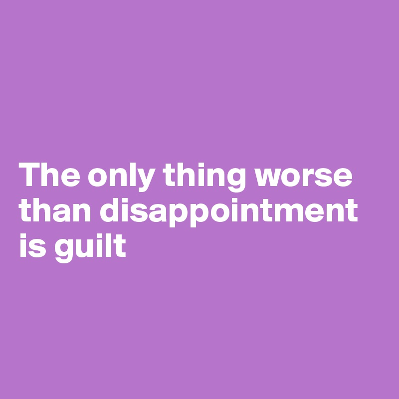 The only thing worse than disappointment is guilt