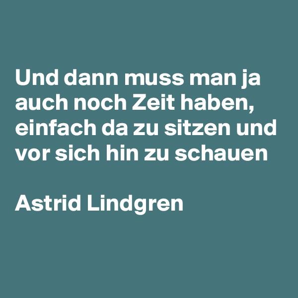 Und dann muss man ja auch noch Zeit haben, einfach da zu sitzen und vor sich hin zu schauen  Astrid Lindgren