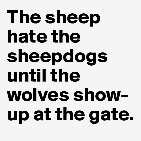 The sheep hate the sheepdogs until the wolves show-up at the gate.