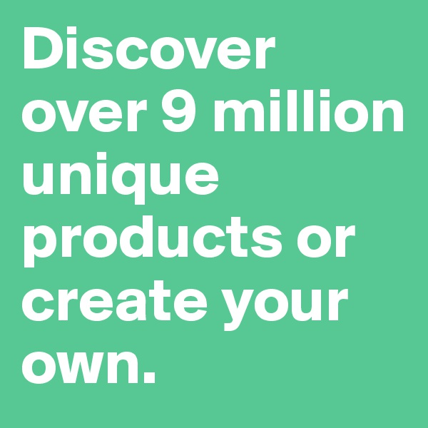 Discover over 9 million unique products or create your own.