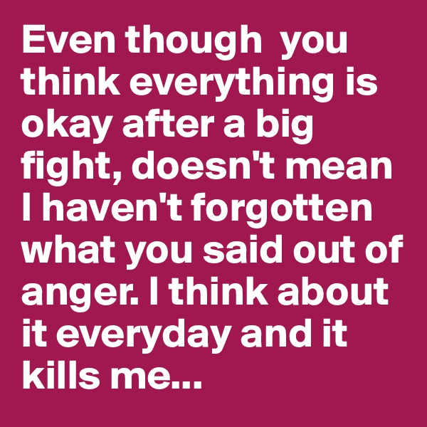 Even though  you think everything is okay after a big fight, doesn't mean I haven't forgotten what you said out of anger. I think about it everyday and it kills me...