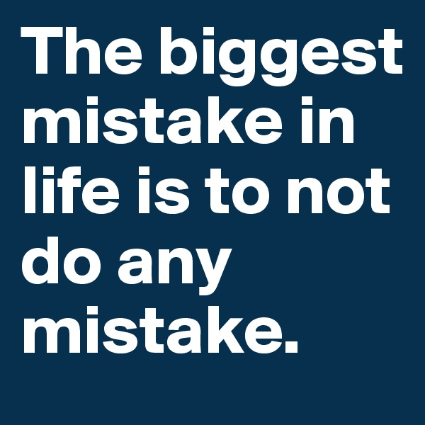 The biggest mistake in life is to not do any mistake.