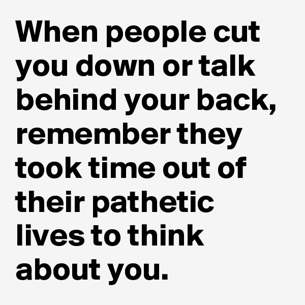 When people cut you down or talk behind your back, remember they took time out of their pathetic lives to think about you.