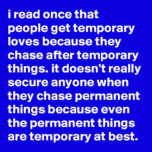 i read once that people get temporary loves because they chase after temporary things. it doesn't really secure anyone when they chase permanent things because even the permanent things are temporary at best.