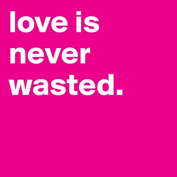 love is never wasted.