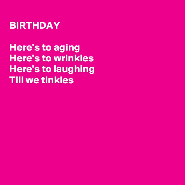 BIRTHDAY   Here's to aging Here's to wrinkles  Here's to laughing Till we tinkles
