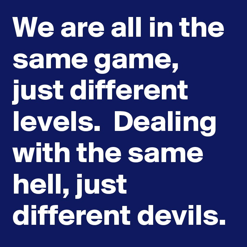 We are all in the same game, just different levels.  Dealing with the same hell, just different devils.