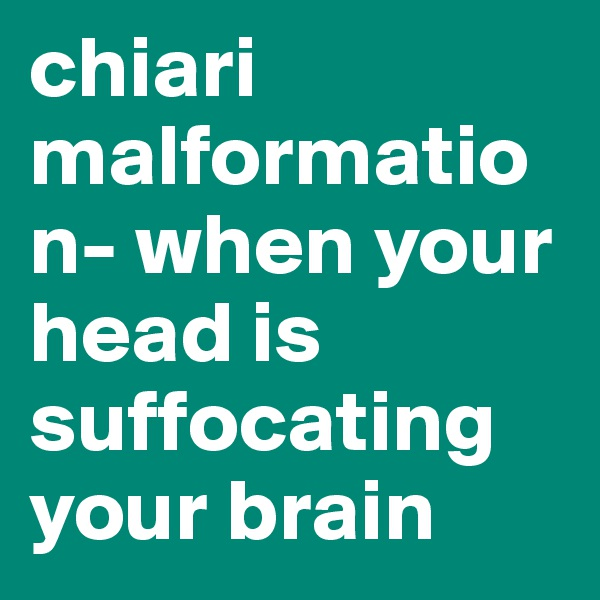 chiari malformation- when your head is suffocating your brain