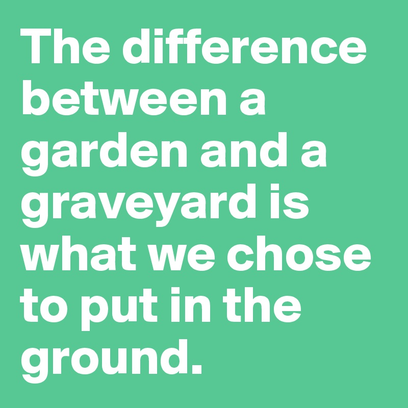 The difference between a garden and a graveyard is what we chose to put in the ground.