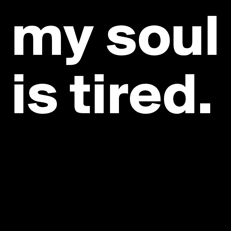 my soul is tired.