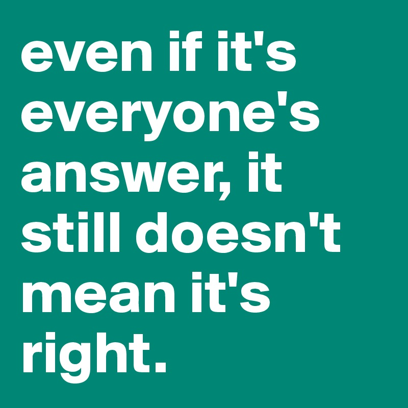 even if it's everyone's answer, it still doesn't mean it's right.