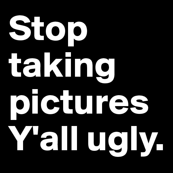 Stop taking picturesY'all ugly.