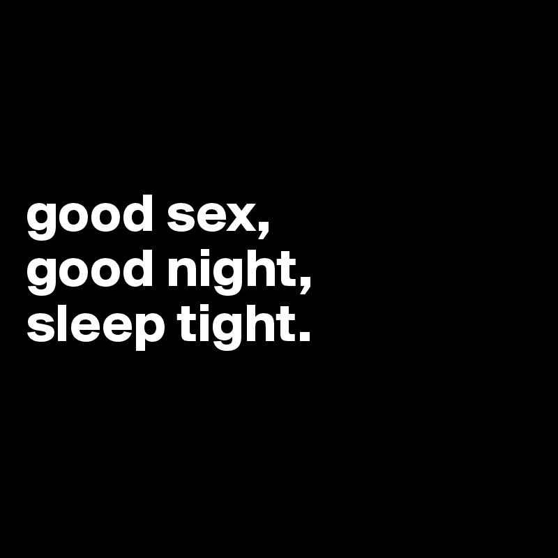 good sex,  good night,  sleep tight.