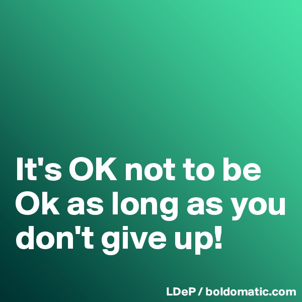 It's OK not to be Ok as long as you don't give up!