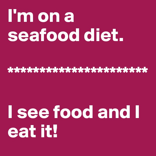 I'm on a  seafood diet.  **********************  I see food and I      eat it!