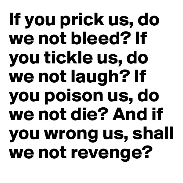 If you prick us, do we not bleed? If you tickle us, do we not laugh? If you poison us, do we not die? And if you wrong us, shall we not revenge?