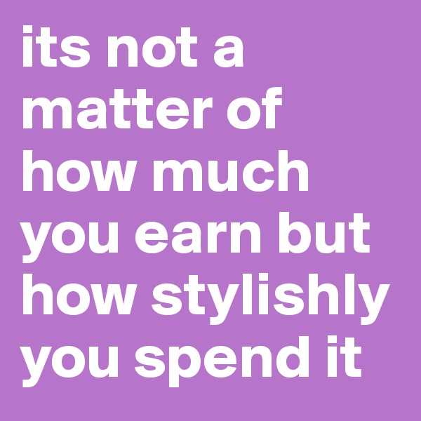 its not a matter of how much you earn but how stylishly you spend it