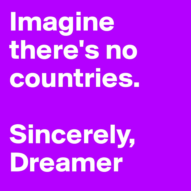 Imagine there's no countries.  Sincerely, Dreamer