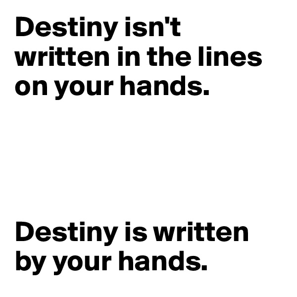 Destiny isn't written in the lines on your hands.      Destiny is written by your hands.