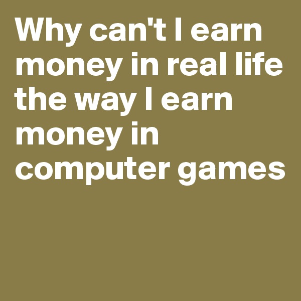 Why can't I earn money in real life the way I earn money in computer games