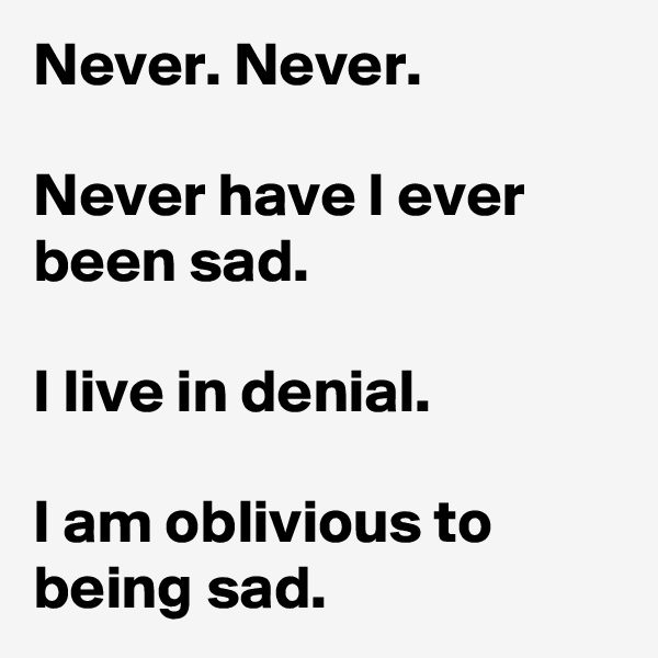 Never. Never.  Never have I ever been sad.  I live in denial.  I am oblivious to being sad.