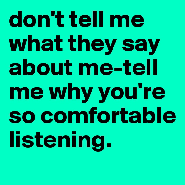 don't tell me what they say about me-tell me why you're so comfortable listening.