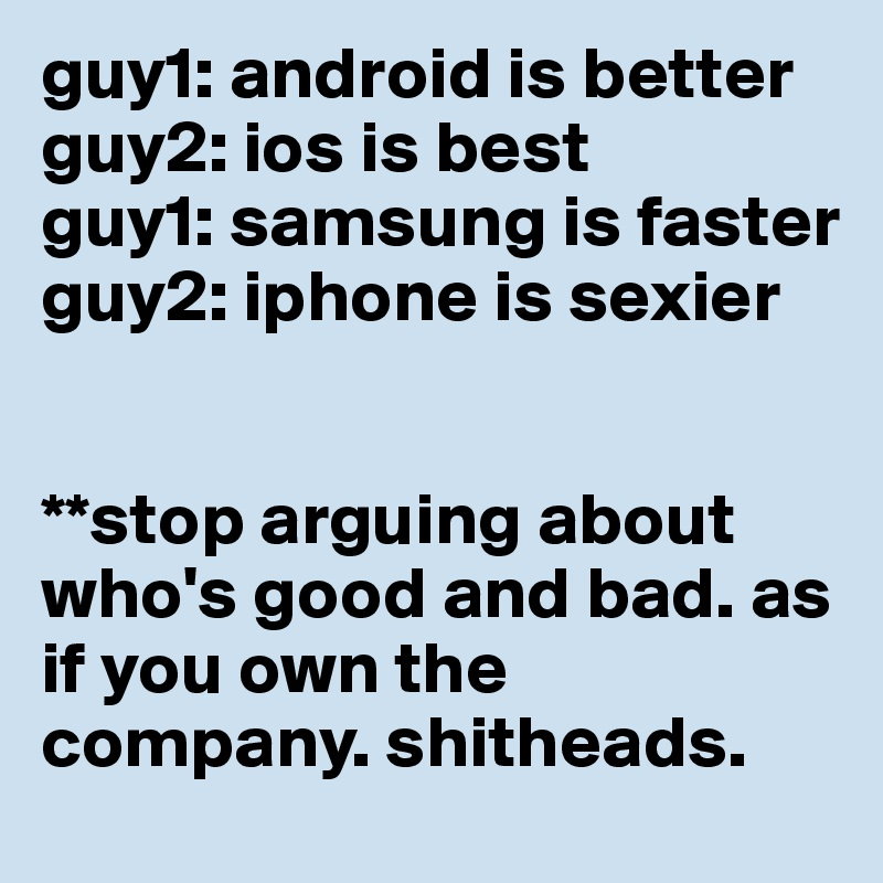 guy1: android is better guy2: ios is best guy1: samsung is faster guy2: iphone is sexier   **stop arguing about who's good and bad. as if you own the company. shitheads.