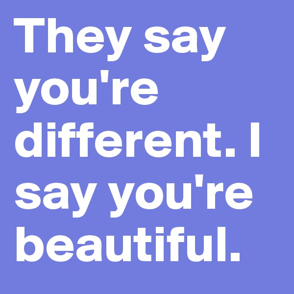 They say you're different. I say you're beautiful.