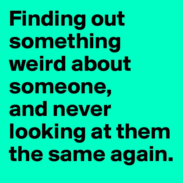 Finding out something weird about someone, and never looking at them the same again.