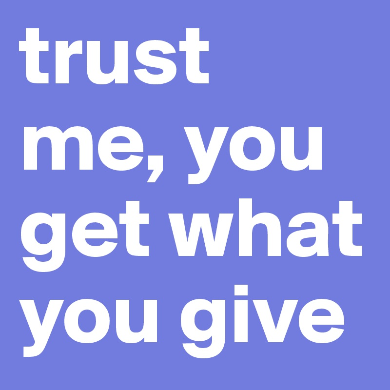 trust me, you get what you give