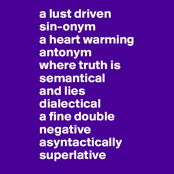 a lust driven              sin-onym              a heart warming               antonym             where truth is              semantical             and lies              dialectical              a fine double              negative              asyntactically              superlative