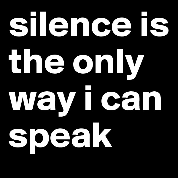 silence is the only way i can speak