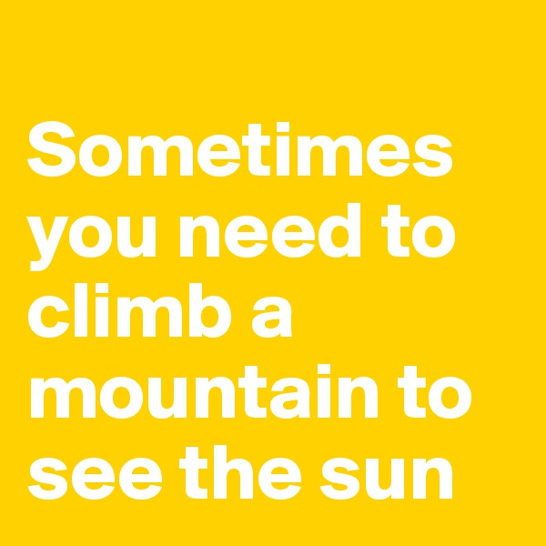 Sometimes you need to climb a mountain to see the sun