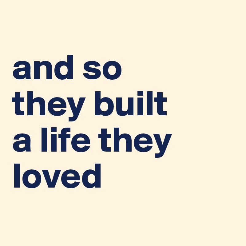 and so  they built  a life they loved