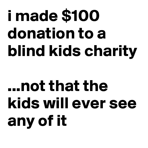 i made $100 donation to a blind kids charity  ...not that the kids will ever see any of it