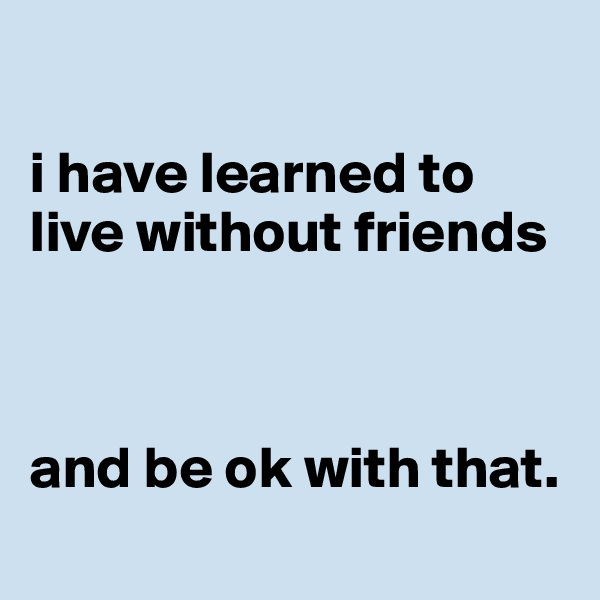 i have learned to live without friends    and be ok with that.