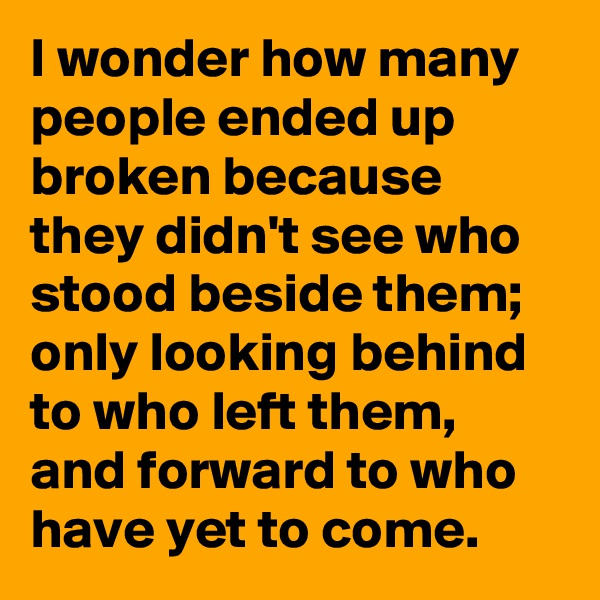 I wonder how many people ended up broken because they didn't see who stood beside them; only looking behind to who left them, and forward to who have yet to come.