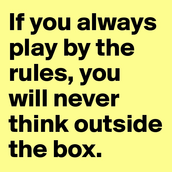 If you always play by the rules, you will never think outside the box.