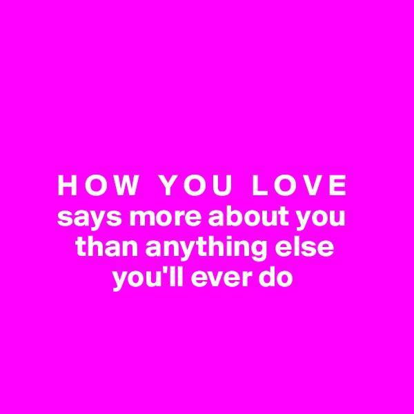 H O W   Y O U   L O V E        says more about you           than anything else                 you'll ever do
