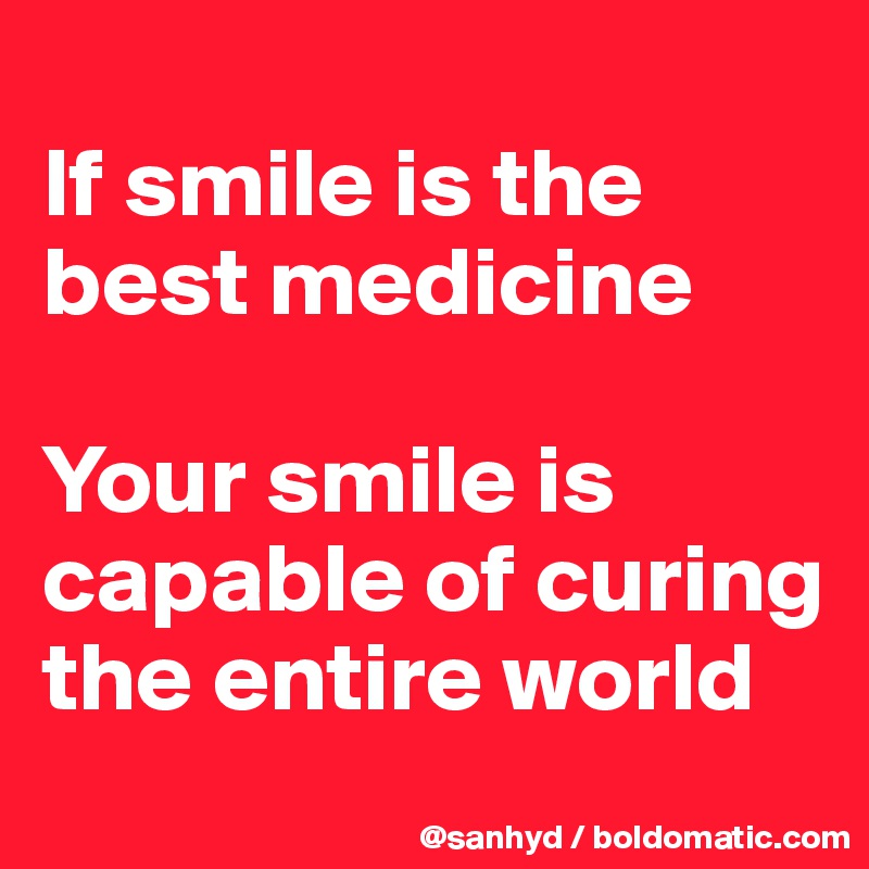 If Smile Is The Best Medicine Your Smile Is Capable Of Curing The
