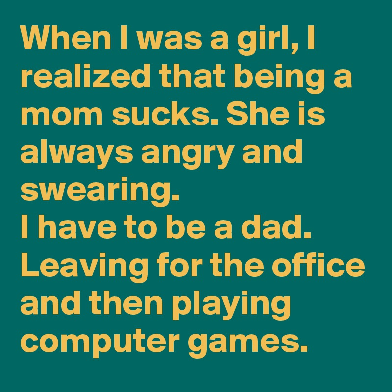 When I was a girl, I realized that being a mom sucks. She is always angry and swearing.  I have to be a dad. Leaving for the office and then playing computer games.
