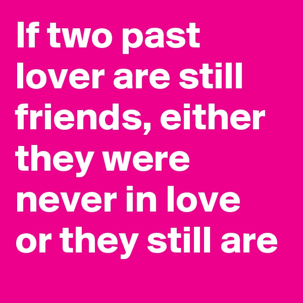 If two past lover are still friends, either they were never in love or they still are