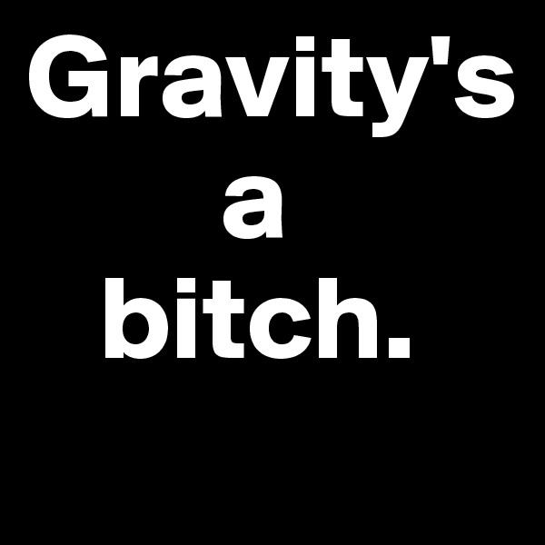 Gravity's          a     bitch.