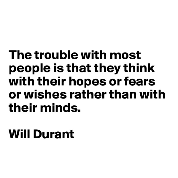 The trouble with most people is that they think with their hopes or fears or wishes rather than with their minds.  Will Durant