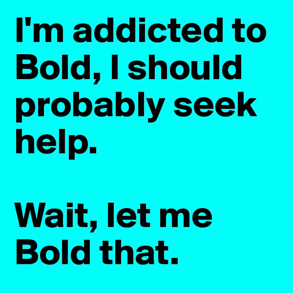 I'm addicted to Bold, I should probably seek help.  Wait, let me Bold that.