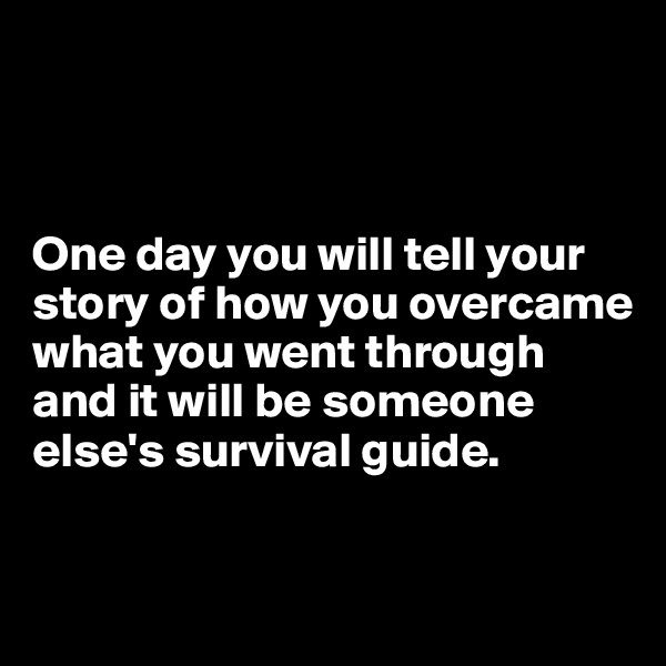 One day you will tell your story of how you overcame what you went through and it will be someone else's survival guide.