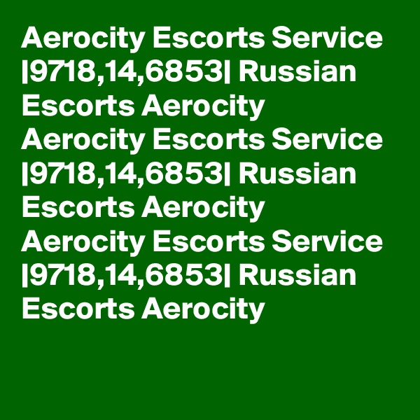 Aerocity Escorts Service  9718,14,6853  Russian Escorts Aerocity Aerocity Escorts Service  9718,14,6853  Russian Escorts Aerocity Aerocity Escorts Service  9718,14,6853  Russian Escorts Aerocity