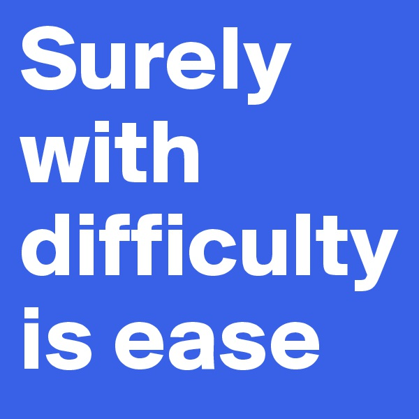 Surely with difficulty is ease