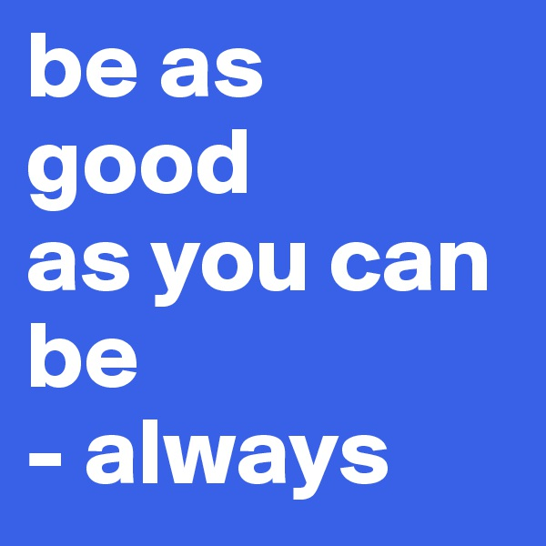 be as good  as you can be - always