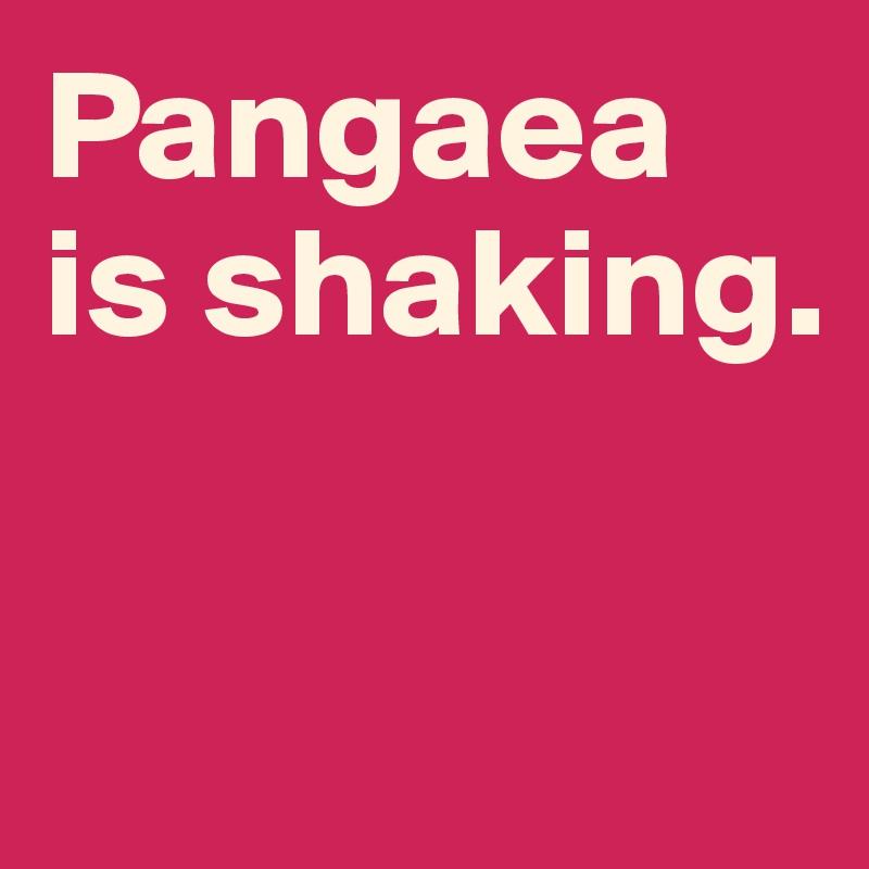 Pangaea is shaking.